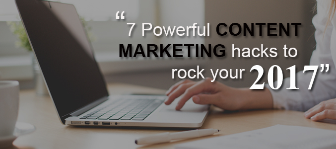 7 Powerful Content Marketing Hacks to Rock Your 2017